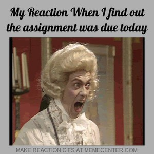 My reaction when I find out the assignment was due today