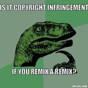 Is it copyright infringement if you remix a remix?