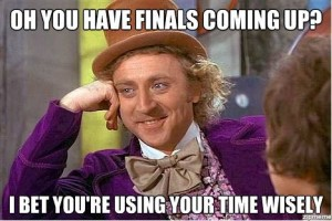 Willy Wonka: Oh you have finals coming up? I bet you are using your time wisely.